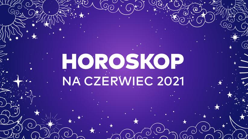 Horoskop na czerwiec 2021 dla wszystkich znaków zodiaku