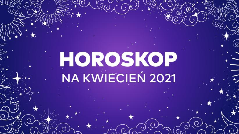 Horoskop na kwiecień 2021 dla wszystkich znaków zodiaku